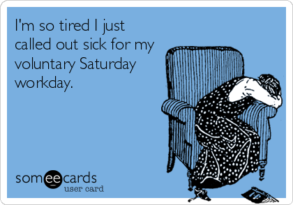 I'm so tired I just called out sick for my voluntary Saturday workday.