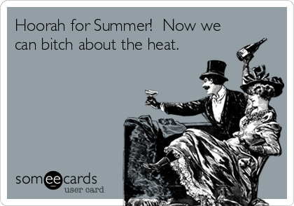Hoorah for Summer!  Now we can bitch about the heat.