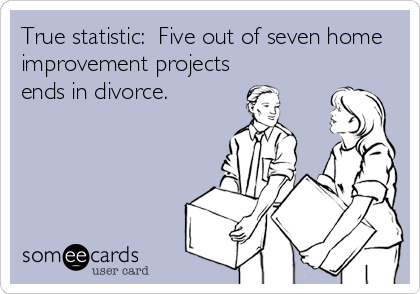True statistic:  Five out of seven home improvement projects  ends in divorce.