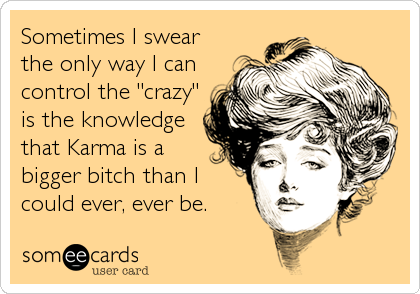 "Sometimes I swear the only way I can control the ""crazy"" is the knowledge that Karma is a bigger bitch than I could ever, ever be."