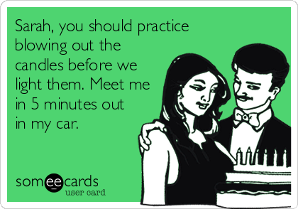 Sarah, you should practice blowing out the candles before we light them. Meet me in 5 minutes out in my car.