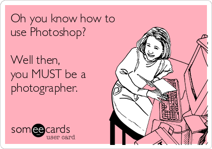 Oh you know how to use Photoshop?   Well then,  you MUST be a  photographer.
