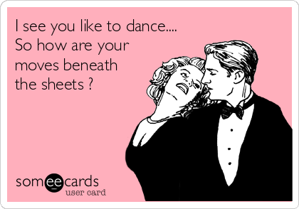 I see you like to dance....  So how are your moves beneath the sheets ?