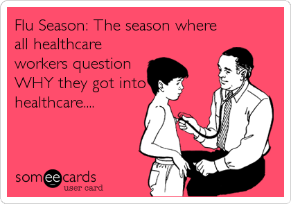 Flu Season: The season where all healthcare workers question WHY they got into healthcare....