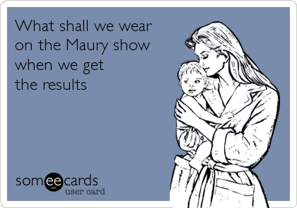 What shall we wear on the Maury show when we get  the results