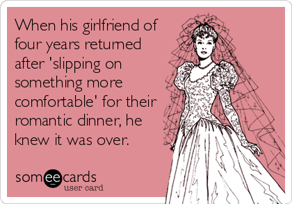 When his girlfriend of four years returned after 'slipping on something more comfortable' for their romantic dinner, he knew it was over.