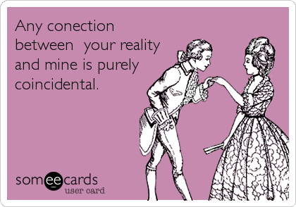 Any conection between  your reality and mine is purely  coincidental.