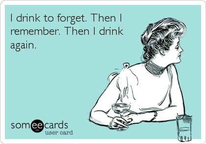 I drink to forget. Then I