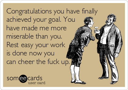 Congratulations you have finally achieved your goal. You  have made me more  miserable than you. Rest easy your work  is done now you  can cheer the fuck up.