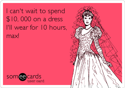 I can't wait to spend $10, 000 on a dress I'll wear for 10 hours, max!