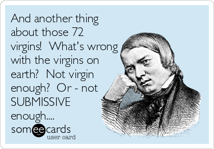 And another thing about those 72 virgins!  What's wrong with the virgins on earth?  Not virgin enough?  Or - not SUBMISSIVE enough....
