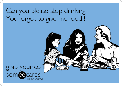 Can you please stop drinking ! You forgot to give me food !      grab your coffee