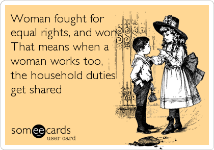 Woman fought for equal rights, and won. That means when a woman works too, the household duties get shared