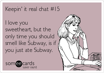 Keepin' it real chat #15  I love you sweetheart, but the only time you should smell like Subway, is if you just ate Subway.