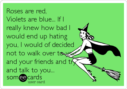 Roses are red,  Violets are blue... If I really knew how bad I would end up hating you, I would of decided not to walk over to you<br %2