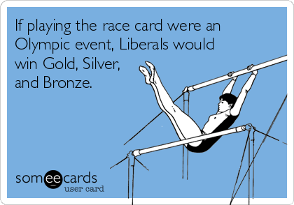If playing the race card were an Olympic event, Liberals would win Gold, Silver, and Bronze.