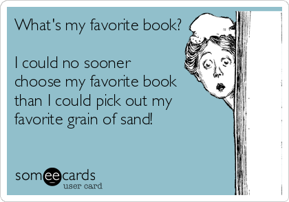 What's my favorite book?  I could no sooner choose my favorite book than I could pick out my favorite grain of sand!