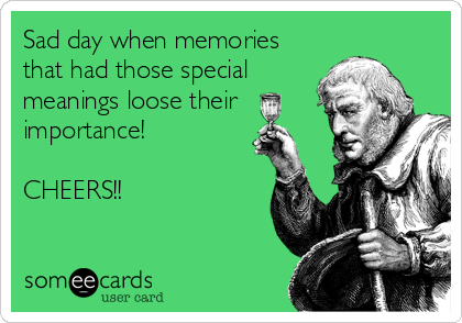 Sad day when memories that had those special meanings loose their importance!  CHEERS!!
