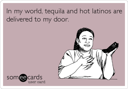 In my world, tequila and hot latinos are delivered to my door.