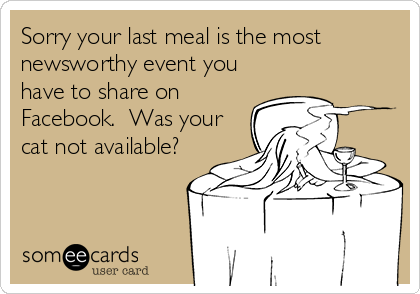 Sorry your last meal is the most newsworthy event you have to share on Facebook.  Was your cat not available?