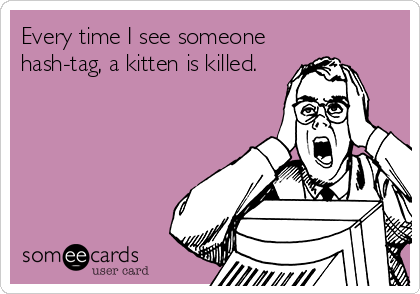 Every time I see someone hash-tag, a kitten is killed.