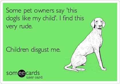 Some pet owners say 'this dogIs like my child'. I find this very rude.   Children disgust me.