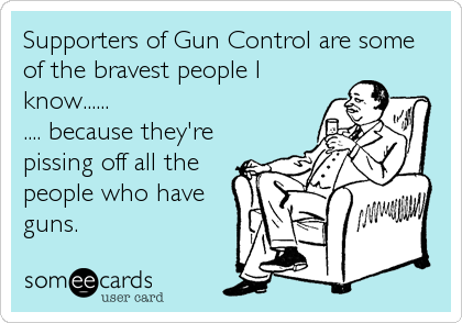 Supporters of Gun Control are some of the bravest people I know...... .... because they're  pissing off all the people who have guns.
