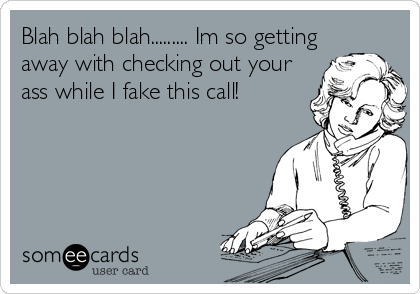 Blah blah blah......... Im so getting away with checking out your ass while I fake this call!