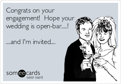 Congrats on your engagement!  Hope your wedding is open-bar.....!  ....and I'm invited....