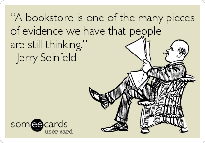 """""""A bookstore is one of the many pieces of evidence we have that people are still thinking.""""  ? Jerry Seinfeld"""