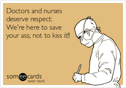 Doctors and nurses deserve respect:  We're here to save your ass; not to kiss it!!