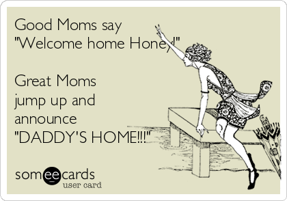 "Good Moms say  ""Welcome home Honey!""  Great Moms jump up and announce ""DADDY'S HOME!!!"""