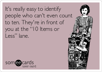 "It's really easy to identify people who can't even count to ten. They're in front of you at the ""10 Items or Less"" lane."