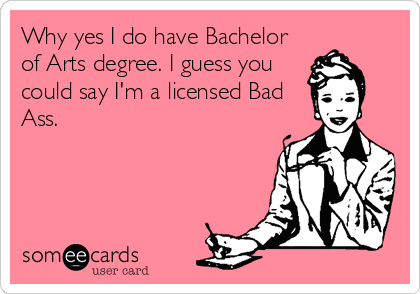 Why yes I do have Bachelor of Arts degree. I guess you could say I'm a licensed Bad Ass.