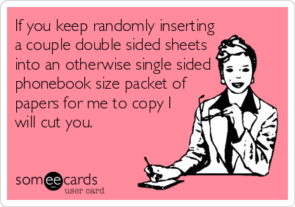 If you keep randomly inserting a couple double sided sheets into an otherwise single sided phonebook size packet of papers for me to copy I will cut you.