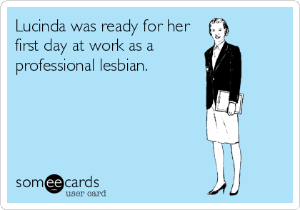 Lucinda was ready for her first day at work as a professional lesbian.