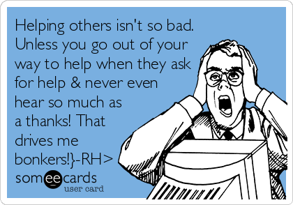 Helping others isn't so bad. Unless you go out of your way to help when they ask for help & never even hear so much as a thanks! That drives me bonkers!}-RH>