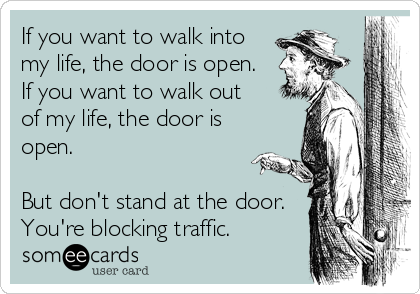 If you want to walk into my life, the door is open. If you want to walk out of my life, the door is open.   But don't stand at the door. You're blocking traffic.