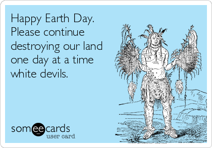 Happy Earth Day. Please continue destroying our land one day at a time white devils.