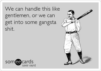 We can handle this like  gentlemen, or we can get into some gangsta shit.