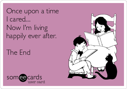 Once upon a time I cared.... Now I'm living happily ever after.  The End