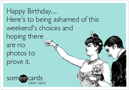 Happy Birthday.....  Here's to being ashamed of this weekend's choices and hoping there are no  photos to  prove it.