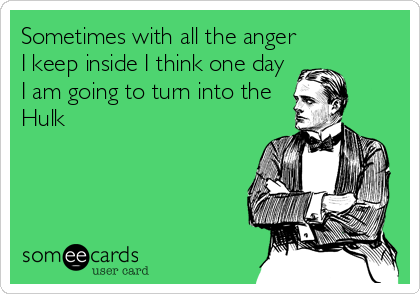 Sometimes with all the anger I keep inside I think one day I am going to turn into the Hulk