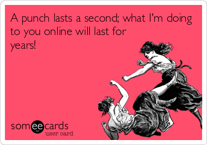 A punch lasts a second; what I'm doing to you online will last for years!