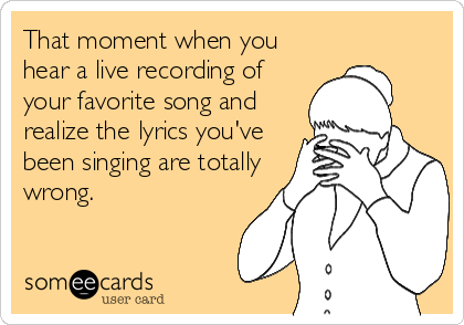 That moment when you hear a live recording of your favorite song and realize the lyrics you've been singing are totally wrong.