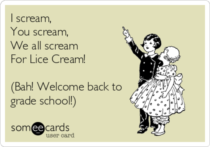 I scream, You scream,  We all scream For Lice Cream!  (Bah! Welcome back to grade school!)