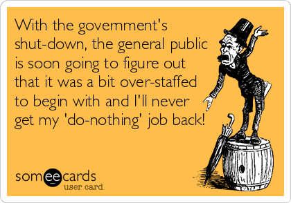 With the government's shut-down, the general public is soon going to figure out that it was a bit over-staffed to begin with and I'll never get my 'do-nothing' job back!