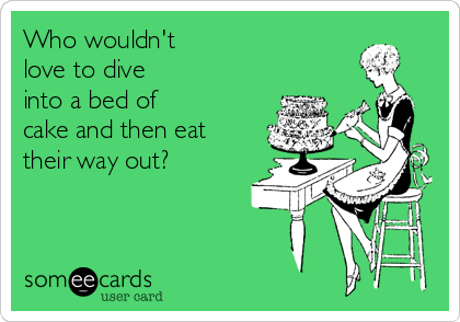 Who wouldn't  love to dive  into a bed of  cake and then eat  their way out?