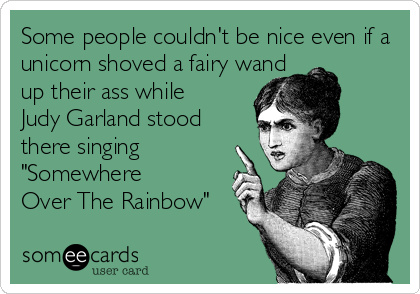 "Some people couldn't be nice even if a unicorn shoved a fairy wand  up their ass while  Judy Garland stood  there singing  ""Somewhere Over The Rainbow"""