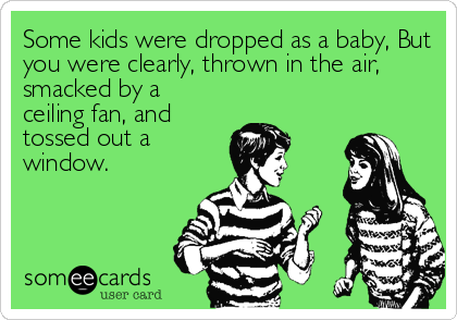 Some kids were dropped as a baby, But you were clearly, thrown in the air, smacked by a ceiling fan, and tossed out a window.